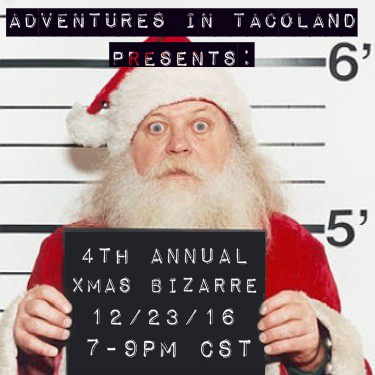 ADVENTURES IN TACOLAND 4TH ANNUAL XMAS BIZARRE 12/23/16  7-9PM CST