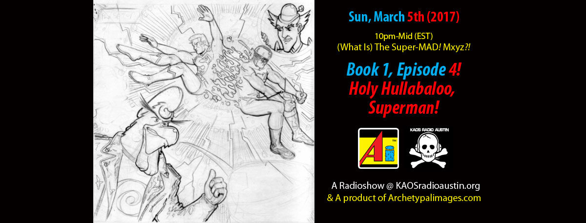 (What Is) The Super-MAD! Mxyz?! ~ Book 1, Ep. 4: Holy Hullabaloo, Superman! ~ Airtime: March. 5th, 10pm-Mid, EST!
